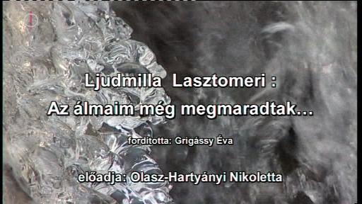 Ljudmilla Lasztomeri: Az álmaim még megmaradtak... (Fordította: Grigássy Éva, előadja: Olasz-Hartyányi Nikoletta)